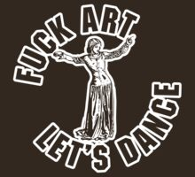 Fuck Art, Let's Dance (White Print) by GritFX