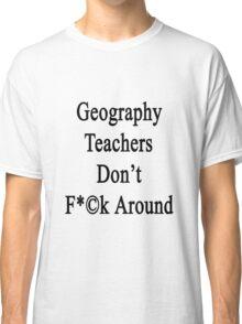 Geography Teachers Don't Fuck Around  Classic T-Shirt