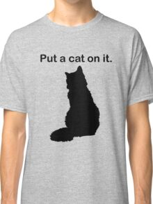 Put a cat on it. Classic T-Shirt
