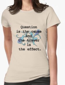 Question is the Cause and the Answer is the Effect T-Shirt