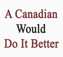 A Canadian Would Do It Better  by supernova23