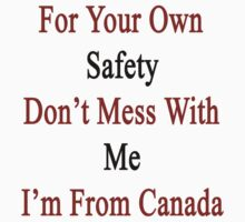 For Your Own Safety Don't Mess With Me I'm From Canada  by supernova23