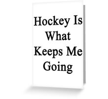 Hockey Is What Keeps Me Going  Greeting Card