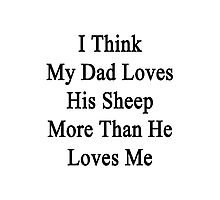 I Think My Dad Loves His Sheep More Than He Loves Me  Photographic Print