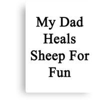 My Dad Heals Sheep For Fun  Canvas Print