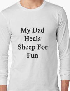 My Dad Heals Sheep For Fun  Long Sleeve T-Shirt