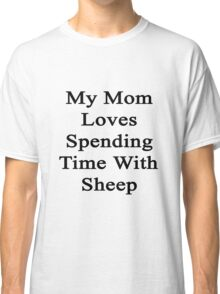 My Mom Loves Spending Time With Sheep  Classic T-Shirt