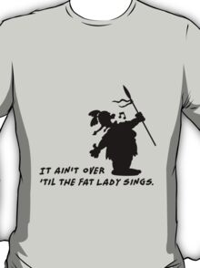 It ain't over 'til the fat Lady sings T-Shirt