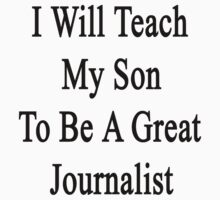 I Will Teach My Son To Be A Great Journalist  by supernova23