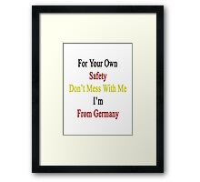For Your Own Safety Don't Mess With Me I'm From Germany  Framed Print