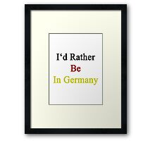 I'd Rather Be In Germany  Framed Print