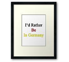 I'd Rather Be In Germany  Framed Print