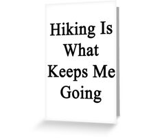 Hiking Is What Keeps Me Going  Greeting Card
