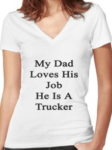 My Dad Loves His Job He Is A Trucker  Women's Fitted V-Neck T-Shirt