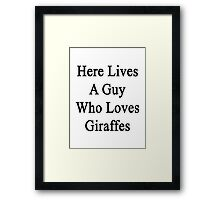 Here Lives A Guy Who Loves Giraffes  Framed Print
