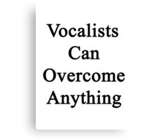 Vocalists Can Overcome Anything  Canvas Print