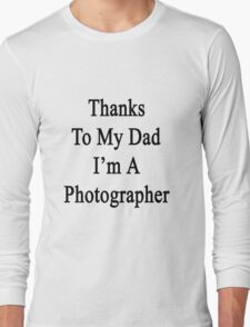 Thanks To My Dad I'm A Photographer  Long Sleeve T-Shirt