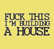 Fuck This, I'm Building A House by Zambina