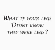 """What if your legs didn't know they were legs?""-Gavin Free by Comitatus"