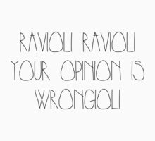 Ravioli ravioli your opinion is wrongioli by nuriasdfghjk