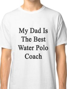 My Dad Is The Best Water Polo Coach  Classic T-Shirt