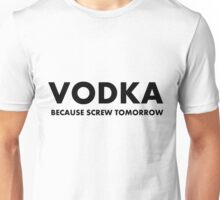 Vodka Because Screw Tomorrow Unisex T-Shirt