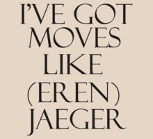 I'VE GOT MOVES LIKE (EREN) JAEGER! T-Shirt