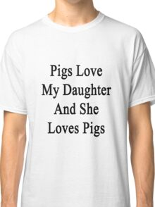 Pigs Love My Daughter And She Loves Pigs  Classic T-Shirt