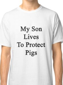My Son Lives To Protect Pigs  Classic T-Shirt