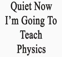 Quiet Now I'm Going To Teach Physics  by supernova23