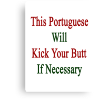 This Portuguese Will Kick Your Butt If Necessary  Canvas Print