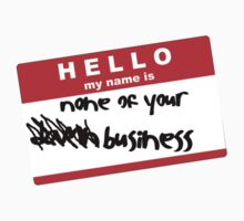 Hello My Name Is None Of Your Business! by Shirt Boy