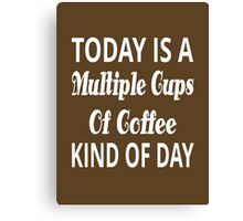 Today Is A Multiple Cups Of Coffee Kind Of Day Canvas Print
