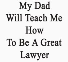 My Dad Will Teach Me How To Be A Great Lawyer  by supernova23