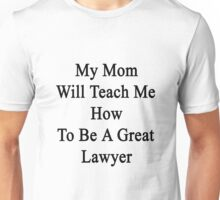 My Mom Will Teach Me How To Be A Great Lawyer  Unisex T-Shirt