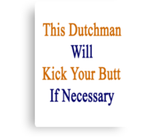 This Dutchman Will Kick Your Butt If Necessary  Canvas Print