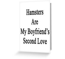 Hamsters Are My Boyfriend's Second Love  Greeting Card