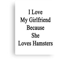 I Love My Girlfriend Because She Loves Hamsters  Canvas Print