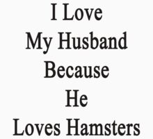 I Love My Husband Because He Loves Hamsters  by supernova23