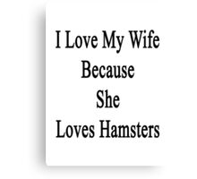 I Love My Wife Because She Loves Hamsters  Canvas Print