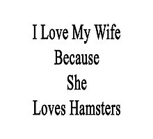 I Love My Wife Because She Loves Hamsters  Photographic Print
