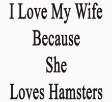 I Love My Wife Because She Loves Hamsters  by supernova23