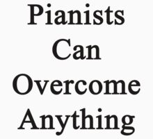 Pianists Can Overcome Anything  by supernova23