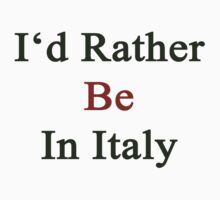 I'd Rather Be In Italy  by supernova23