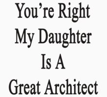 You're Right My Daughter Is A Great Architect  by supernova23