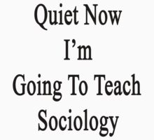 Quiet Now I'm Going To Teach Sociology  by supernova23