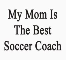My Mom Is The Best Soccer Coach  by supernova23