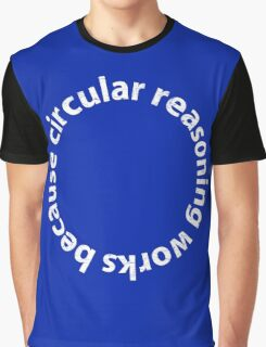 Circular reasoning works because Graphic T-Shirt