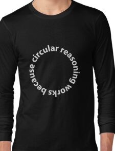 Circular reasoning works because Long Sleeve T-Shirt