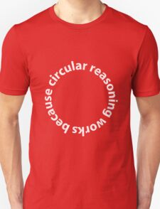 Circular reasoning works because Unisex T-Shirt